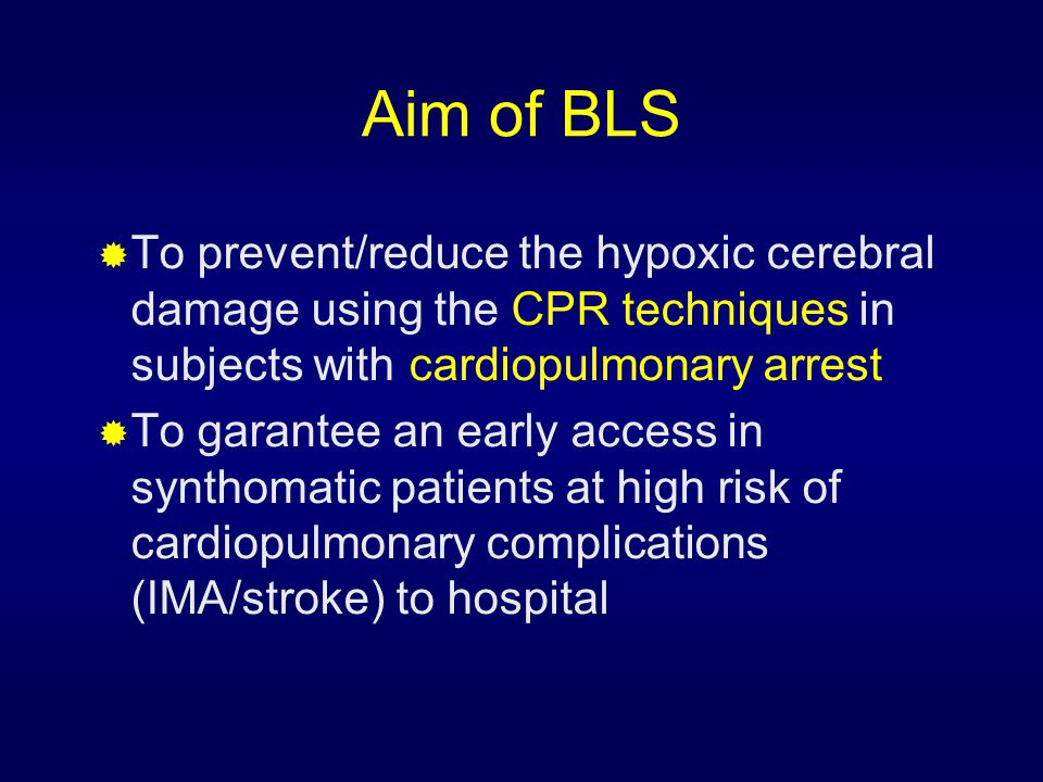 Aim of BLS  To prevent/reduce the hypoxic cerebral damage using the CPR techniques in subjects with cardiopulmonary arrest  To garantee an early acc