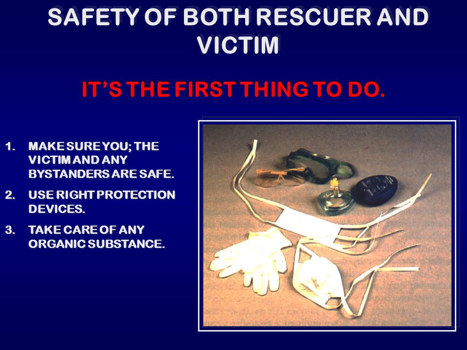 SAFETY OF BOTH RESCUER AND VICTIM 1.MAKE SURE YOU; THE VICTIM AND ANY BYSTANDERS ARE SAFE. 2.USE RIGHT PROTECTION DEVICES. 3.TAKE CARE OF ANY ORGANIC