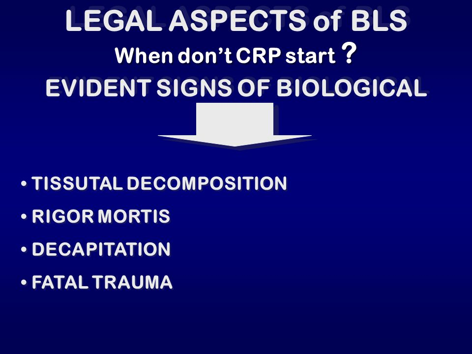 LEGAL ASPECTS of BLS Start with CRP without thinking about: AGE CADAVERIC APPEARANCE BODY TEMPERATURE MyDRIASIS AGE CADAVERIC APPEARANCE BODY TEMPERATURE MyDRIASIS