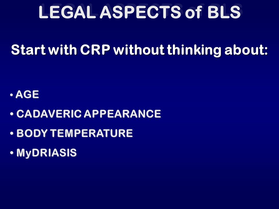 LEGAL ASPECTS of BLS Start with CRP without thinking about: AGE CADAVERIC APPEARANCE BODY TEMPERATURE MyDRIASIS AGE CADAVERIC APPEARANCE BODY TEMPERAT