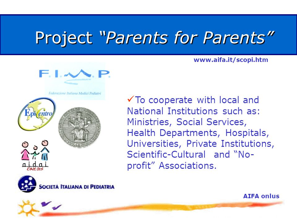 AIFA onlus Project Parents for Parents To cooperate with local and National Institutions such as: Ministries, Social Services, Health Departments, Hospitals, Universities, Private Institutions, Scientific-Cultural and No- profit Associations.