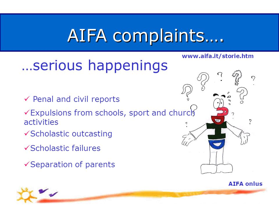 AIFA complaints…. AIFA onlus …serious happenings Penal and civil reports Expulsions from schools, sport and church activities Scholastic outcasting Sc
