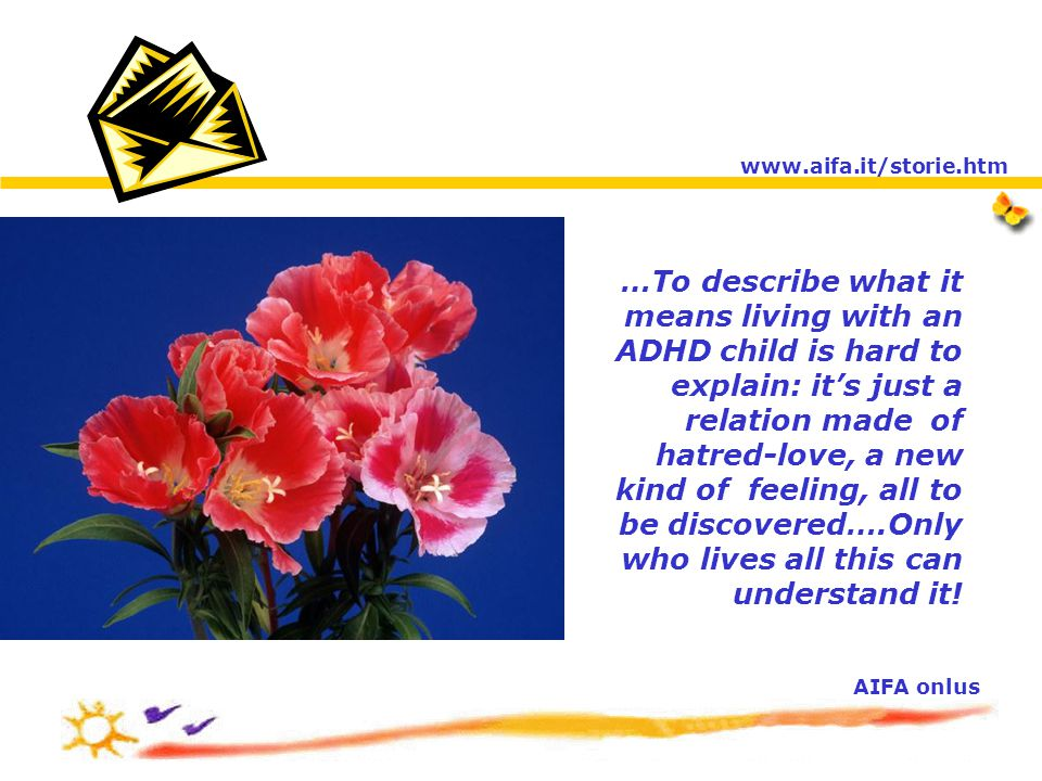 …To describe what it means living with an ADHD child is hard to explain: it's just a relation made of hatred-love, a new kind of feeling, all to be discovered….Only who lives all this can understand it.