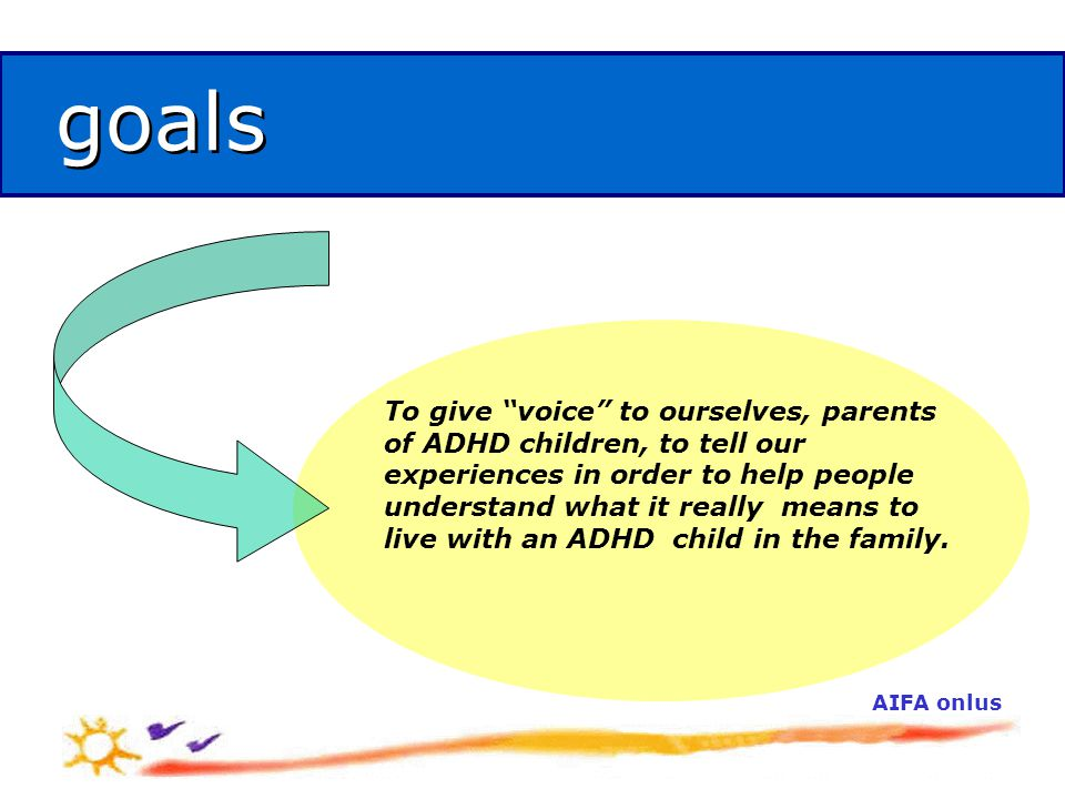 AIFA onlus goals goals To give voice to ourselves, parents of ADHD children, to tell our experiences in order to help people understand what it really means to live with an ADHD child in the family.
