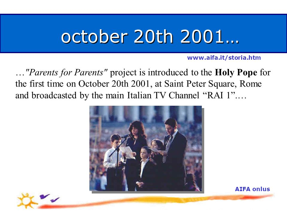 october 20th 2001… … Parents for Parents project is introduced to the Holy Pope for the first time on October 20th 2001, at Saint Peter Square, Rome and broadcasted by the main Italian TV Channel RAI 1 .… AIFA onlus www.aifa.it/storia.htm