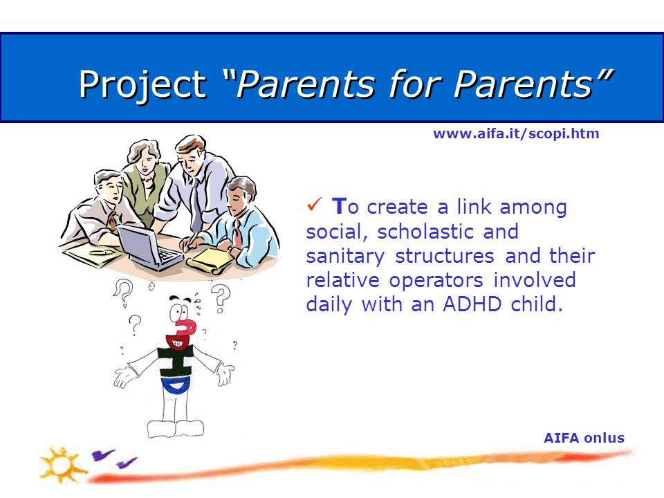 AIFA onlus Project Parents for Parents T o create a link among social, scholastic and sanitary structures and their relative operators involved daily with an ADHD child.