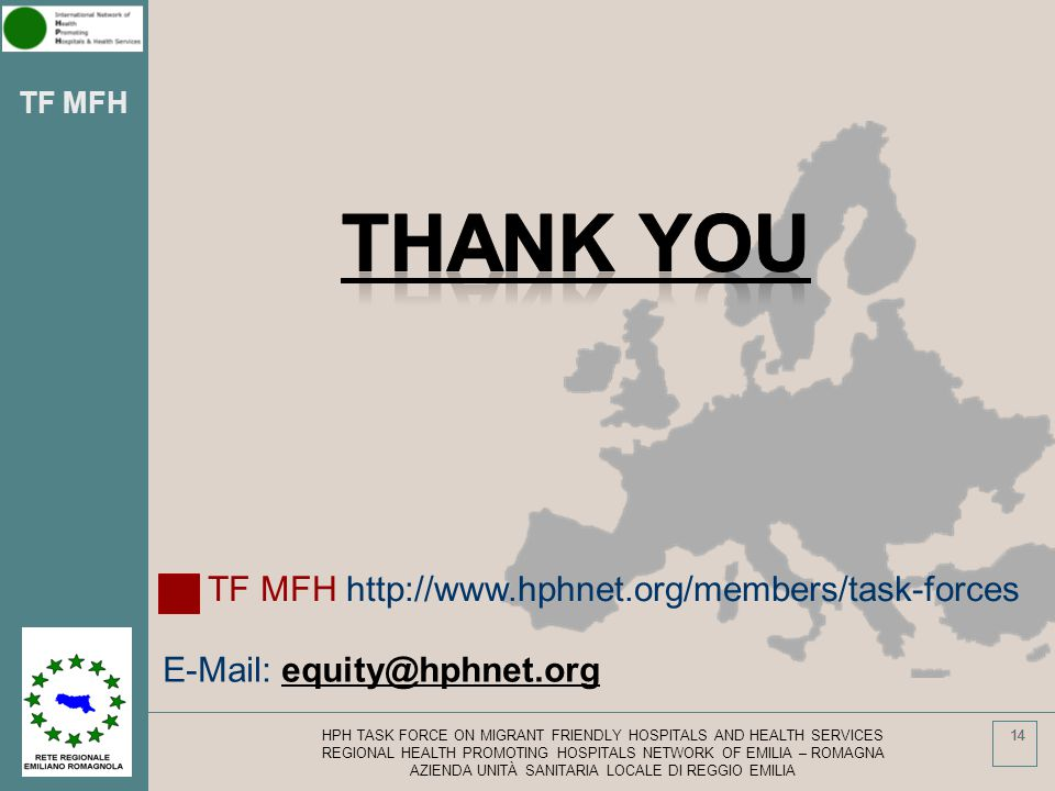 TF MFH 14 HPH TASK FORCE ON MIGRANT FRIENDLY HOSPITALS AND HEALTH SERVICES REGIONAL HEALTH PROMOTING HOSPITALS NETWORK OF EMILIA – ROMAGNA AZIENDA UNITÀ SANITARIA LOCALE DI REGGIO EMILIA 14 E-Mail: equity@hphnet.org TF MFH http://www.hphnet.org/members/task-forces