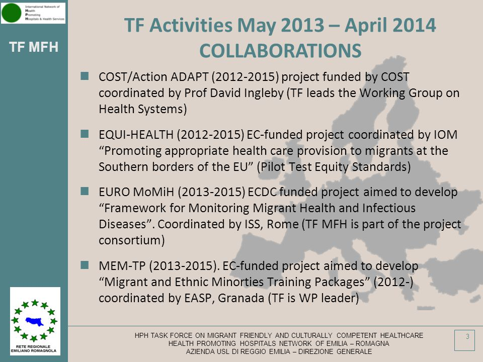 TF MFH COST/Action ADAPT (2012-2015) project funded by COST coordinated by Prof David Ingleby (TF leads the Working Group on Health Systems) EQUI-HEALTH (2012-2015) EC-funded project coordinated by IOM Promoting appropriate health care provision to migrants at the Southern borders of the EU (Pilot Test Equity Standards) EURO MoMiH (2013-2015) ECDC funded project aimed to develop Framework for Monitoring Migrant Health and Infectious Diseases .