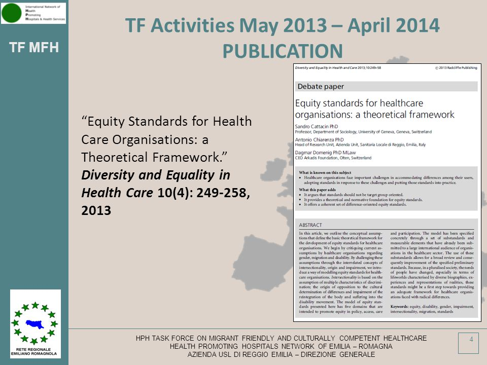 TF MFH HPH TASK FORCE ON MIGRANT FRIENDLY AND CULTURALLY COMPETENT HEALTHCARE HEALTH PROMOTING HOSPITALS NETWORK OF EMILIA – ROMAGNA AZIENDA USL DI REGGIO EMILIA – DIREZIONE GENERALE 4 TF Activities May 2013 – April 2014 PUBLICATION Equity Standards for Health Care Organisations: a Theoretical Framework. Diversity and Equality in Health Care 10(4): 249-258, 2013