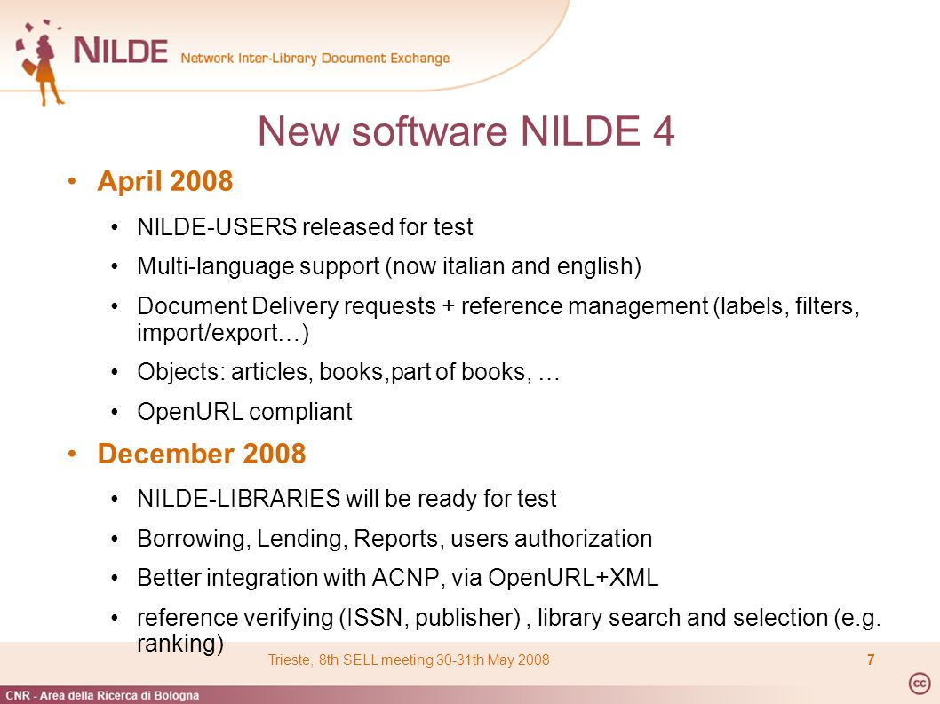 New software NILDE 4 April 2008 NlLDE-USERS released for test Multi-language support (now italian and english) Document Delivery requests + reference management (labels, filters, import/export…) Objects: articles, books,part of books, … OpenURL compliant December 2008 NILDE-LIBRARIES will be ready for test Borrowing, Lending, Reports, users authorization Better integration with ACNP, via OpenURL+XML reference verifying (ISSN, publisher), library search and selection (e.g.
