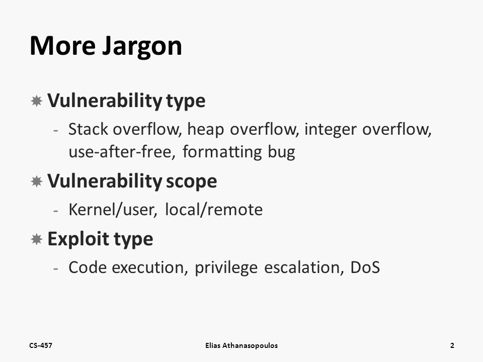 More Jargon  Vulnerability type - Stack overflow, heap overflow, integer overflow, use-after-free, formatting bug  Vulnerability scope - Kernel/user, local/remote  Exploit type - Code execution, privilege escalation, DoS CS-457Elias Athanasopoulos2