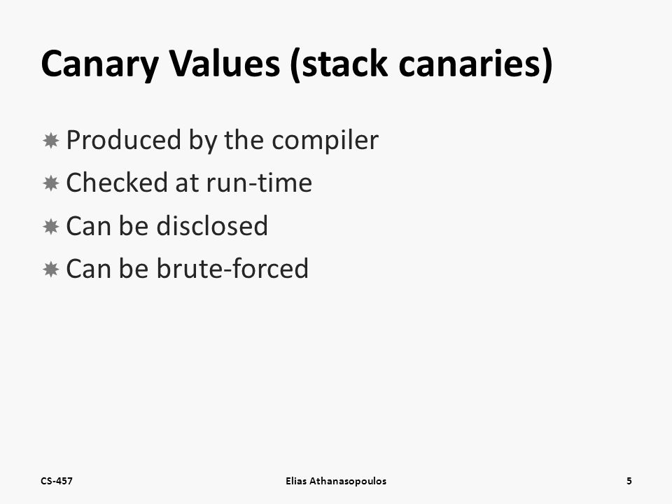 Canary Values (stack canaries)  Produced by the compiler  Checked at run-time  Can be disclosed  Can be brute-forced CS-457Elias Athanasopoulos5