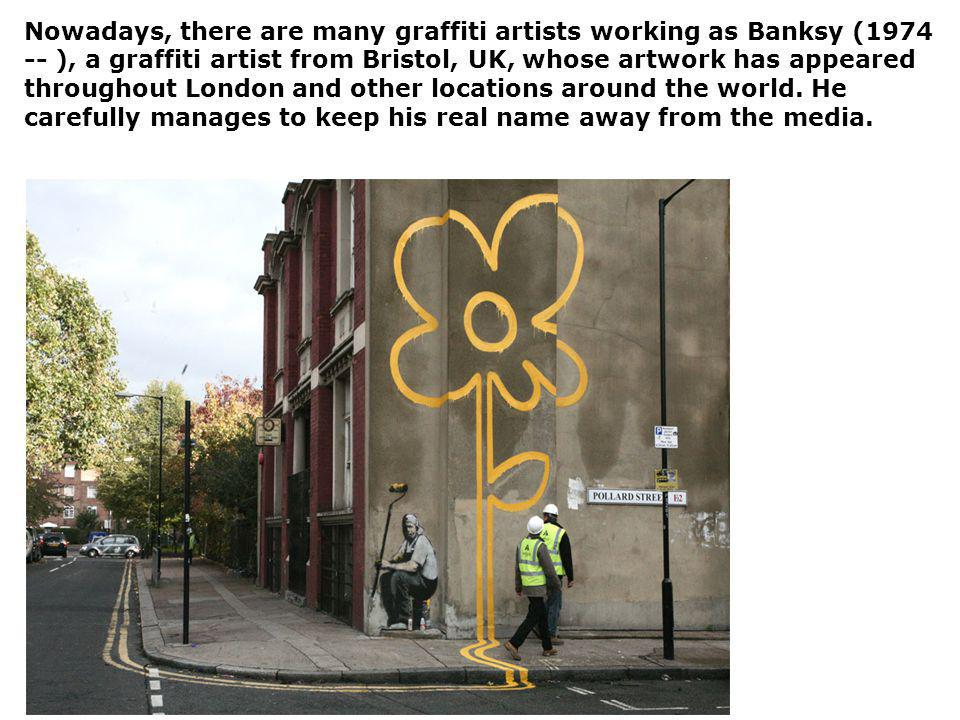 Nowadays, there are many graffiti artists working as Banksy (1974 -- ), a graffiti artist from Bristol, UK, whose artwork has appeared throughout London and other locations around the world.