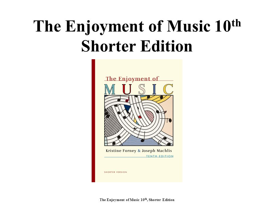 The Enjoyment of Music 10 th, Shorter Edition The Enjoyment of Music 10 th Shorter Edition