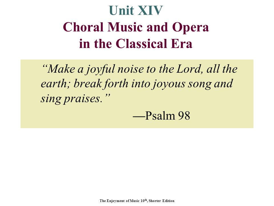 The Enjoyment of Music 10 th, Shorter Edition Unit XIV Choral Music and Opera in the Classical Era Make a joyful noise to the Lord, all the earth; break forth into joyous song and sing praises. —Psalm 98