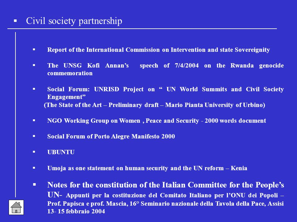  Civil society partnership  Report of the International Commission on Intervention and state Sovereignity  The UNSG Kofi Annan's speech of 7/4/2004 on the Rwanda genocide commemoration  Social Forum: UNRISD Project on UN World Summits and Civil Society Engagement (The State of the Art – Preliminary draft – Mario Pianta University of Urbino)  NGO Working Group on Women, Peace and Security - 2000 words document  Social Forum of Porto Alegre Manifesto 2000  UBUNTU  Umoja as one statement on human security and the UN reform – Kenia  Notes for the constitution of the Italian Committee for the People's UN- Appunti per la costituzione del Comitato Italiano per l'ONU dei Popoli – Prof.