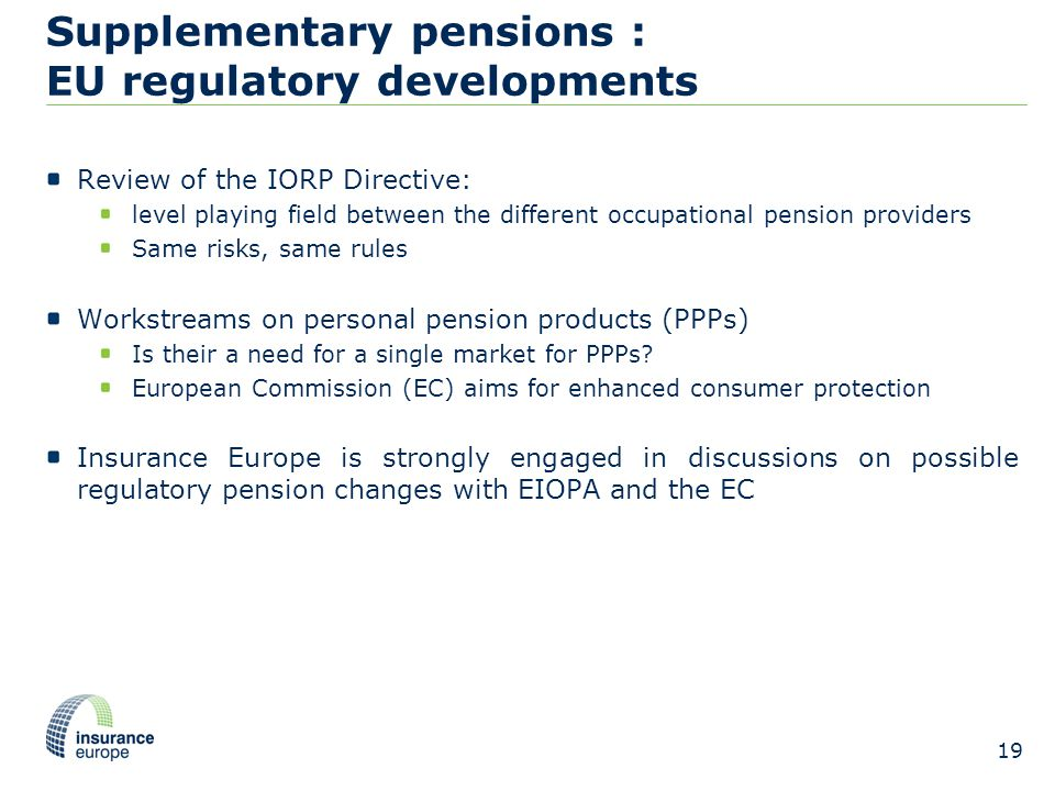 Supplementary pensions : EU regulatory developments Review of the IORP Directive: level playing field between the different occupational pension providers Same risks, same rules Workstreams on personal pension products (PPPs) Is their a need for a single market for PPPs.