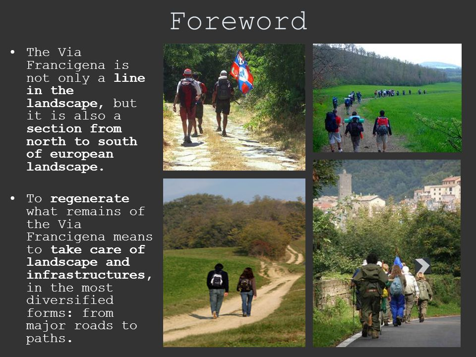 Foreword The Via Francigena is not only a line in the landscape, but it is also a section from north to south of european landscape. To regenerate wha