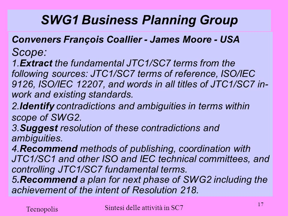 17 Tecnopolis Sintesi delle attività in SC7 SWG1 Business Planning Group Conveners François Coallier - James Moore - USA Scope: 1.Extract the fundamental JTC1/SC7 terms from the following sources: JTC1/SC7 terms of reference, ISO/IEC 9126, ISO/IEC 12207, and words in all titles of JTC1/SC7 in- work and existing standards.