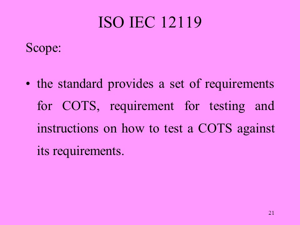 21 ISO IEC 12119 Scope: the standard provides a set of requirements for COTS, requirement for testing and instructions on how to test a COTS against its requirements.