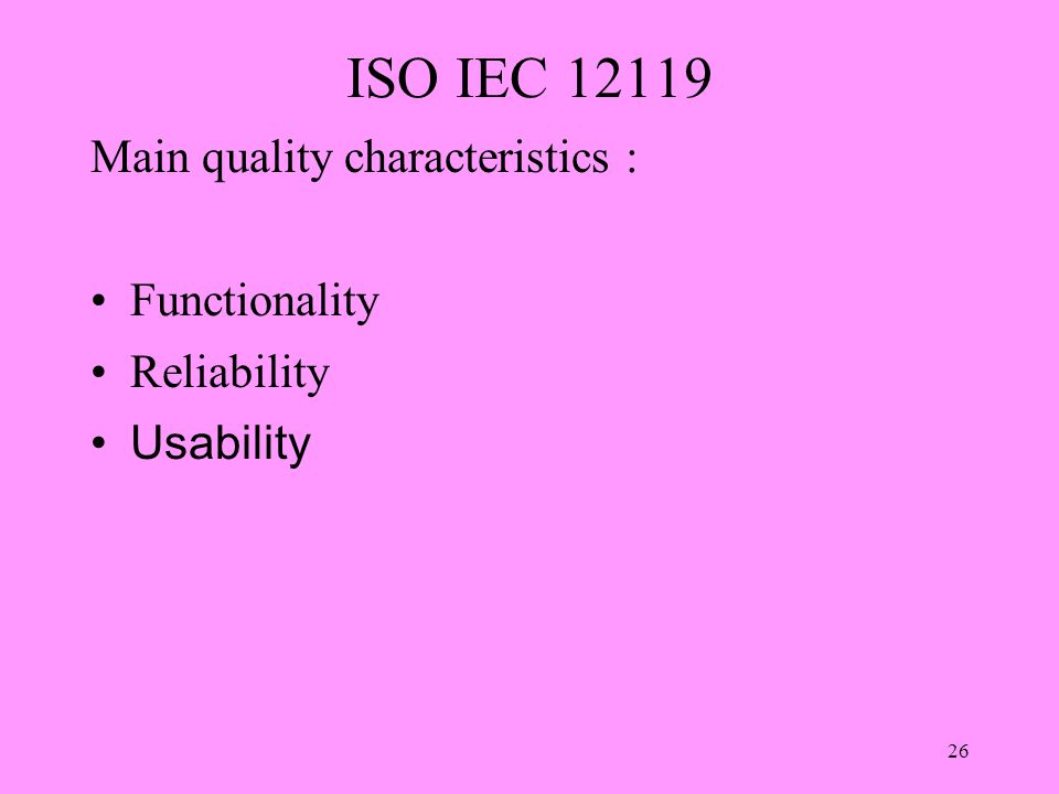 26 ISO IEC 12119 Main quality characteristics : Functionality Reliability Usability