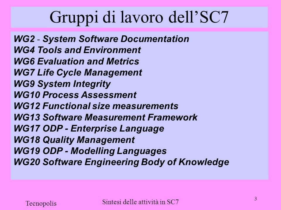 3 Tecnopolis Sintesi delle attività in SC7 Gruppi di lavoro dell'SC7 WG2 - System Software Documentation WG4 Tools and Environment WG6 Evaluation and Metrics WG7 Life Cycle Management WG9 System Integrity WG10 Process Assessment WG12 Functional size measurements WG13 Software Measurement Framework WG17 ODP - Enterprise Language WG18 Quality Management WG19 ODP - Modelling Languages WG20 Software Engineering Body of Knowledge