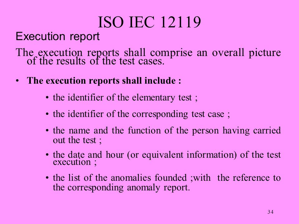 34 ISO IEC 12119 Execution report The execution reports shall comprise an overall picture of the results of the test cases.