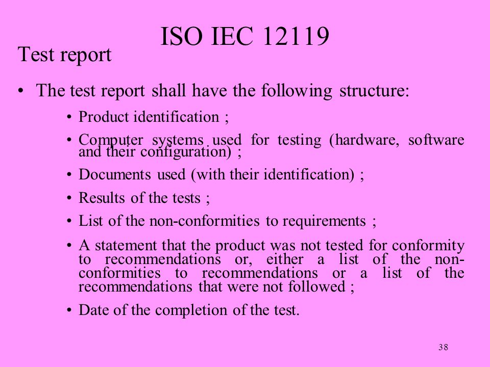 38 ISO IEC 12119 Test report The test report shall have the following structure: Product identification ; Computer systems used for testing (hardware, software and their configuration) ; Documents used (with their identification) ; Results of the tests ; List of the non-conformities to requirements ; A statement that the product was not tested for conformity to recommendations or, either a list of the non- conformities to recommendations or a list of the recommendations that were not followed ; Date of the completion of the test.