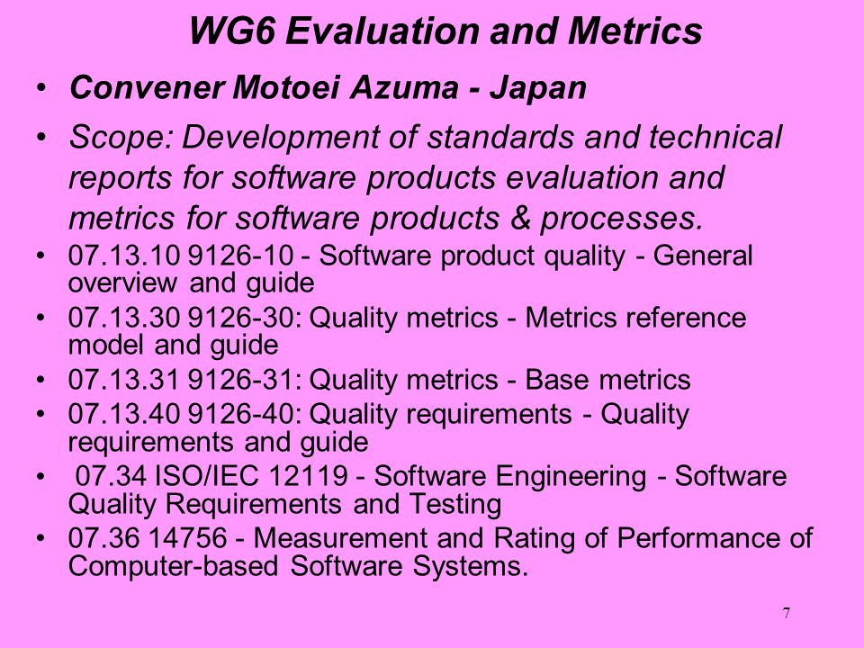 7 WG6 Evaluation and Metrics Convener Motoei Azuma - Japan Scope: Development of standards and technical reports for software products evaluation and metrics for software products & processes.