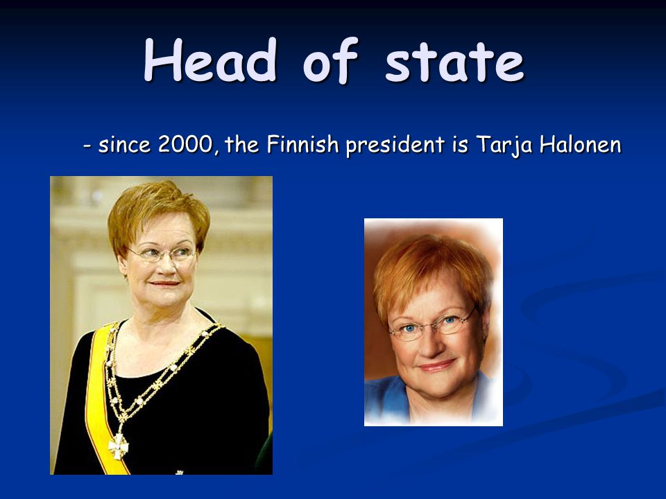 Head of state - since 2000, the Finnish president is Tarja Halonen - since 2000, the Finnish president is Tarja Halonen