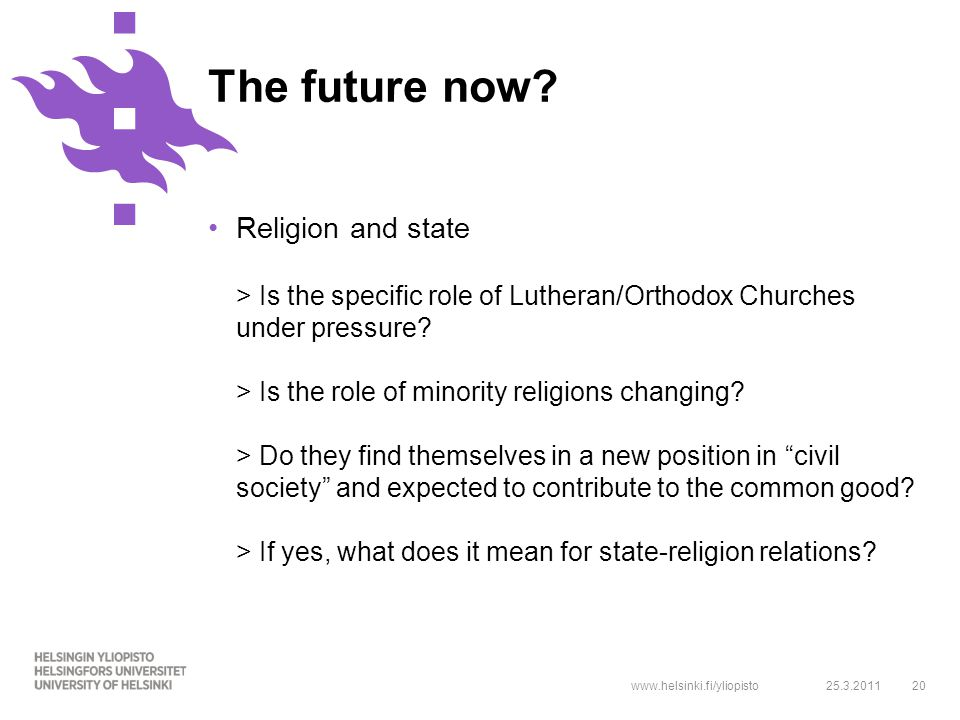 www.helsinki.fi/yliopisto20 Religion and state > Is the specific role of Lutheran/Orthodox Churches under pressure.