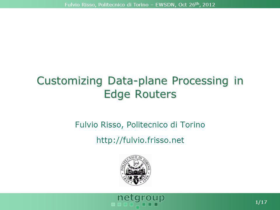 Fulvio Risso, Politecnico di Torino – EWSDN, Oct 26 th, 2012 1/17 Customizing Data-plane Processing in Edge Routers Fulvio Risso, Politecnico di Torino http://fulvio.frisso.net