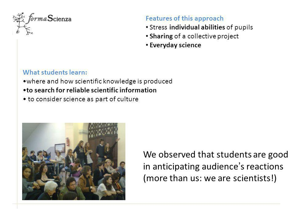 We observed that students are good in anticipating audience's reactions (more than us: we are scientists!) Features of this approach Stress individual abilities of pupils Sharing of a collective project Everyday science What students learn: where and how scientific knowledge is produced to search for reliable scientific information to consider science as part of culture