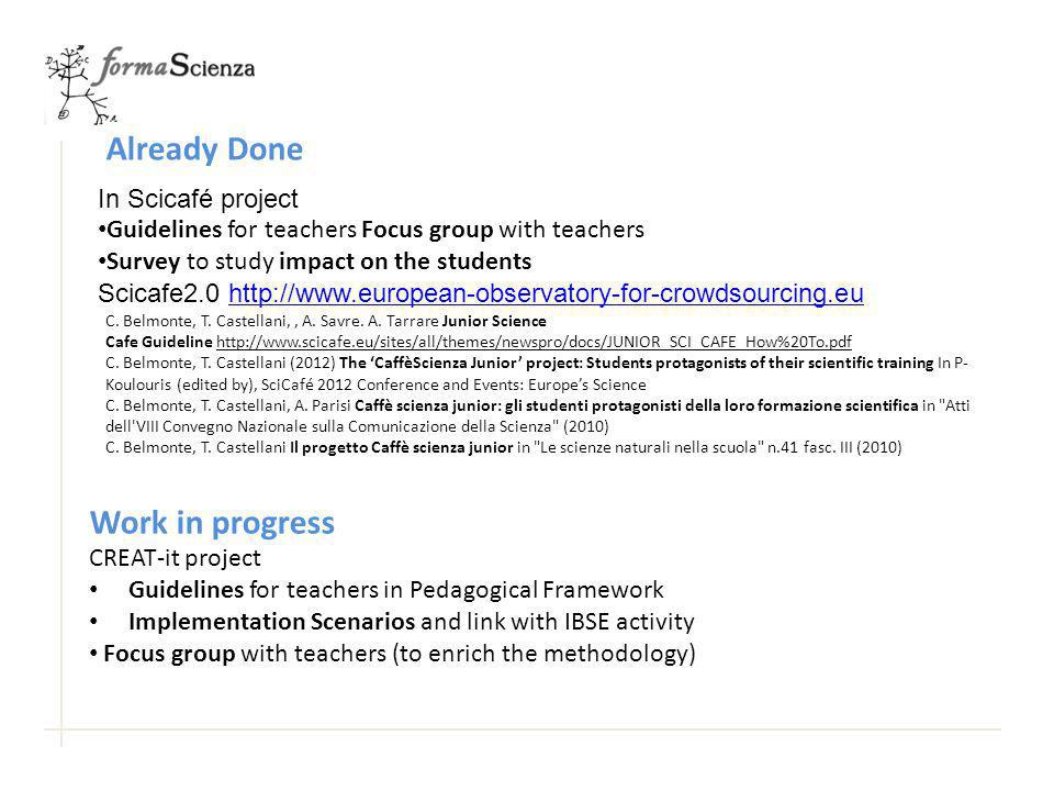 In Scicafé project Guidelines for teachers Focus group with teachers Survey to study impact on the students Scicafe2.0 http://www.european-observatory-for-crowdsourcing.euhttp://www.european-observatory-for-crowdsourcing.eu Work in progress Already Done CREAT-it project Guidelines for teachers in Pedagogical Framework Implementation Scenarios and link with IBSE activity Focus group with teachers (to enrich the methodology) C.