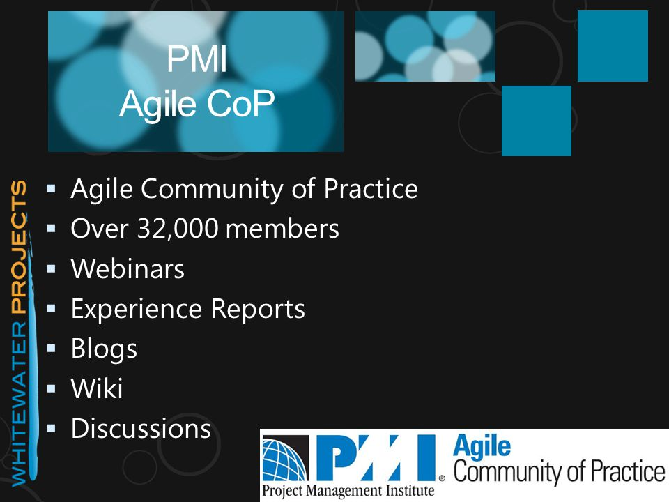  Agile Community of Practice  Over 32,000 members  Webinars  Experience Reports  Blogs  Wiki  Discussions PMI Agile CoP