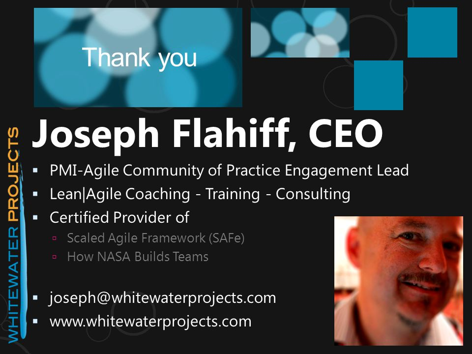 Joseph Flahiff, CEO  PMI-Agile Community of Practice Engagement Lead  Lean|Agile Coaching - Training - Consulting  Certified Provider of  Scaled Agile Framework (SAFe)  How NASA Builds Teams  joseph@whitewaterprojects.com  www.whitewaterprojects.com Thank you