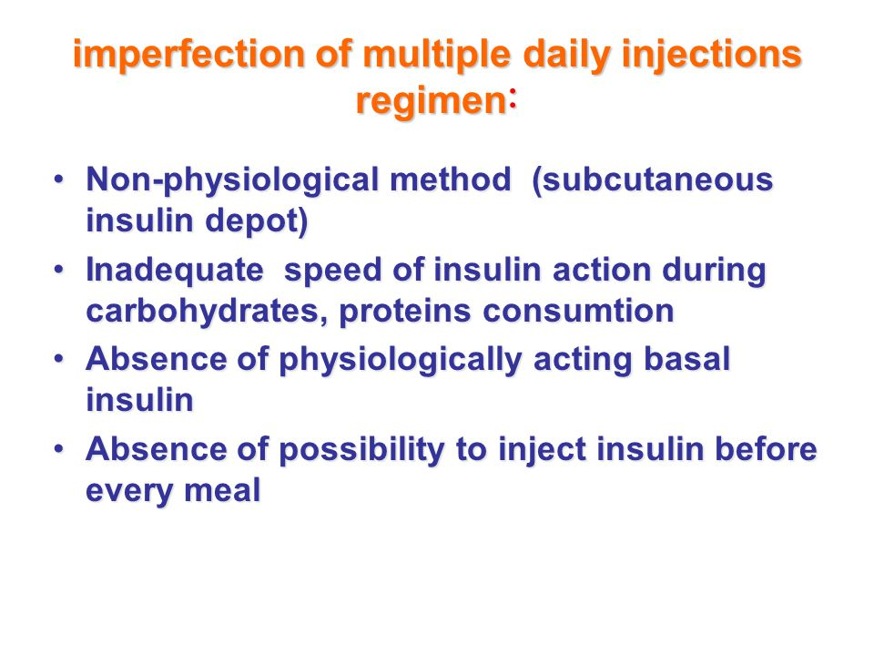 imperfection of multiple daily injections regimen : Non-physiological method (subcutaneous insulin depot)Non-physiological method (subcutaneous insulin depot) Inadequate speed of insulin action during carbohydrates, proteins consumtionInadequate speed of insulin action during carbohydrates, proteins consumtion Absence of physiologically acting basal insulinAbsence of physiologically acting basal insulin Absence of possibility to inject insulin before every mealAbsence of possibility to inject insulin before every meal