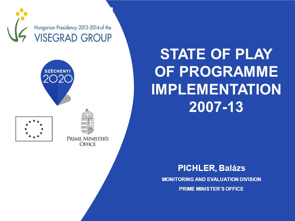 STATE OF PLAY OF PROGRAMME IMPLEMENTATION 2007-13 PICHLER, Balázs MONITORING AND EVALUATION DIVISION PRIME MINISTER'S OFFICE