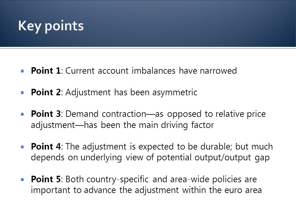  Point 1: Current account imbalances have narrowed  Point 2: Adjustment has been asymmetric  Point 3: Demand contraction—as opposed to relative price adjustment—has been the main driving factor  Point 4: The adjustment is expected to be durable; but much depends on underlying view of potential output/output gap  Point 5: Both country-specific and area-wide policies are important to advance the adjustment within the euro area