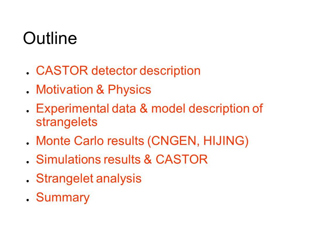 Outline ● CASTOR detector description ● Motivation & Physics ● Experimental data & model description of strangelets ● Monte Carlo results (CNGEN, HIJING) ● Simulations results & CASTOR ● Strangelet analysis ● Summary
