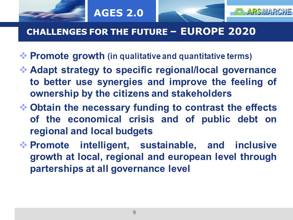 L o g o 10 EUROPE 2020 – MARCHE REGION  MARCHE 2020 CHALLENGES FOR THE FUTURE TARGET: Older people by Domotic, Inrca (national Institute for care and research for older people)  ITALIA LONGEVA National Research Network on ageing and active longevity (Health Minister; Marche Region, INRCA)  PROJECT MATTONE INTERNAZIONALE Creation of the Regional coordinating Group  National ed EU PROJECTS including AGES 2.0