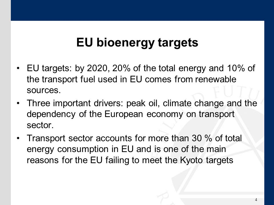 EU bioenergy targets EU targets: by 2020, 20% of the total energy and 10% of the transport fuel used in EU comes from renewable sources.