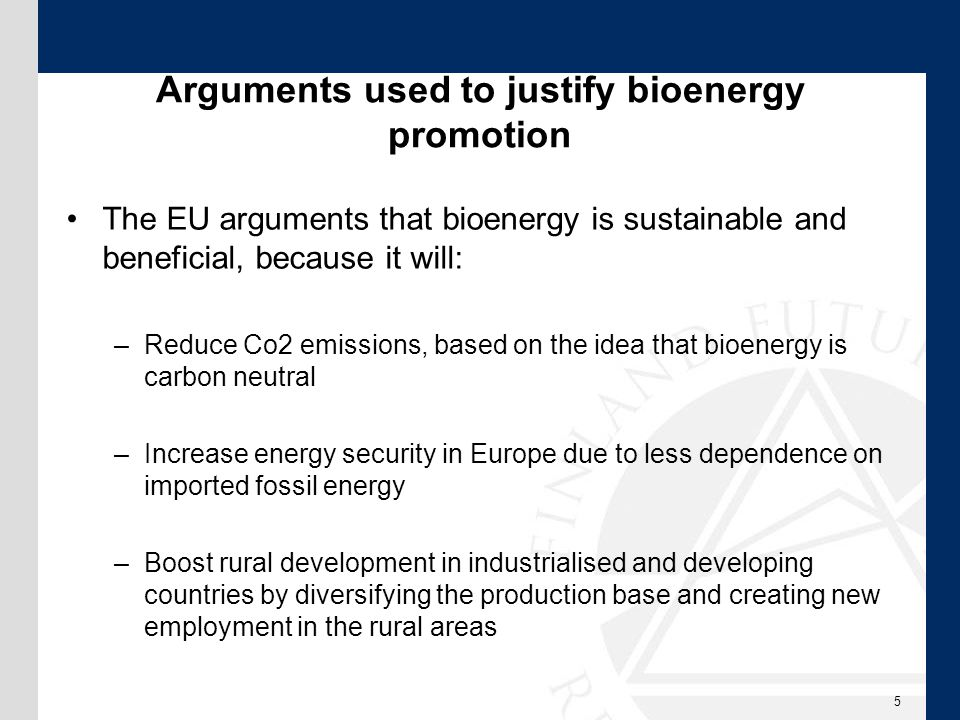 Arguments used to justify bioenergy promotion The EU arguments that bioenergy is sustainable and beneficial, because it will: –Reduce Co2 emissions, based on the idea that bioenergy is carbon neutral –Increase energy security in Europe due to less dependence on imported fossil energy –Boost rural development in industrialised and developing countries by diversifying the production base and creating new employment in the rural areas 5