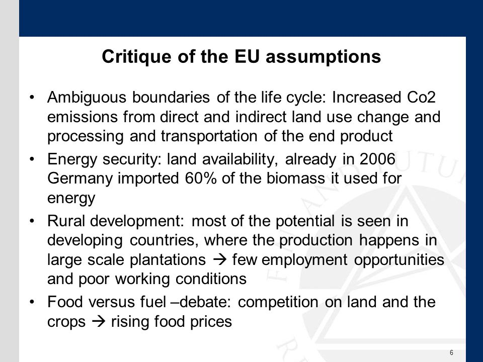 Critique of the EU assumptions Ambiguous boundaries of the life cycle: Increased Co2 emissions from direct and indirect land use change and processing and transportation of the end product Energy security: land availability, already in 2006 Germany imported 60% of the biomass it used for energy Rural development: most of the potential is seen in developing countries, where the production happens in large scale plantations  few employment opportunities and poor working conditions Food versus fuel –debate: competition on land and the crops  rising food prices 6