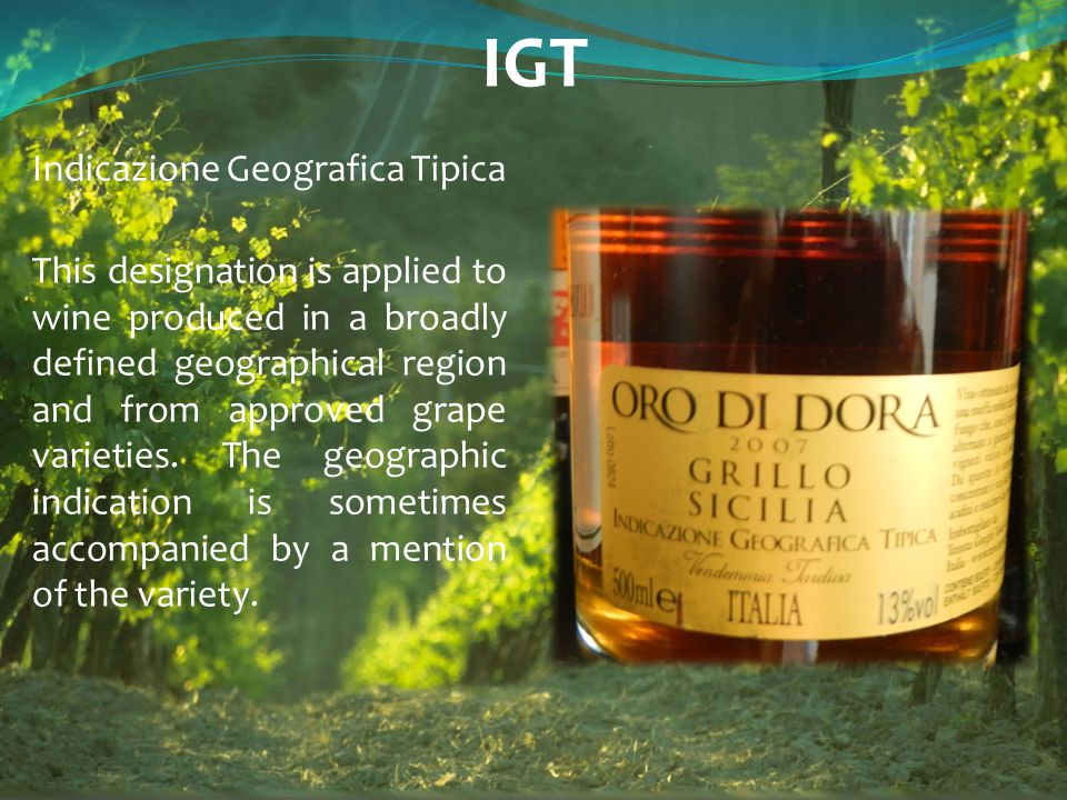 IGT Indicazione Geografica Tipica This designation is applied to wine produced in a broadly defined geographical region and from approved grape variet