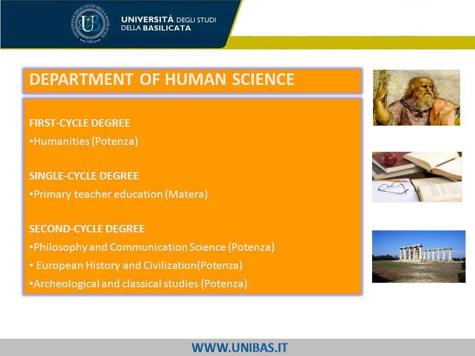 FIRST-CYCLE DEGREE Humanities (Potenza) SINGLE-CYCLE DEGREE Primary teacher education (Matera) SECOND-CYCLE DEGREE Philosophy and Communication Science (Potenza) European History and Civilization(Potenza) Archeological and classical studies (Potenza) DEPARTMENT OF HUMAN SCIENCE