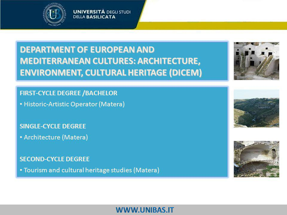FIRST-CYCLE DEGREE /BACHELOR Historic-Artistic Operator (Matera) SINGLE-CYCLE DEGREE Architecture (Matera) SECOND-CYCLE DEGREE Tourism and cultural heritage studies (Matera) DEPARTMENT OF EUROPEAN AND MEDITERRANEAN CULTURES: ARCHITECTURE, ENVIRONMENT, CULTURAL HERITAGE (DICEM)
