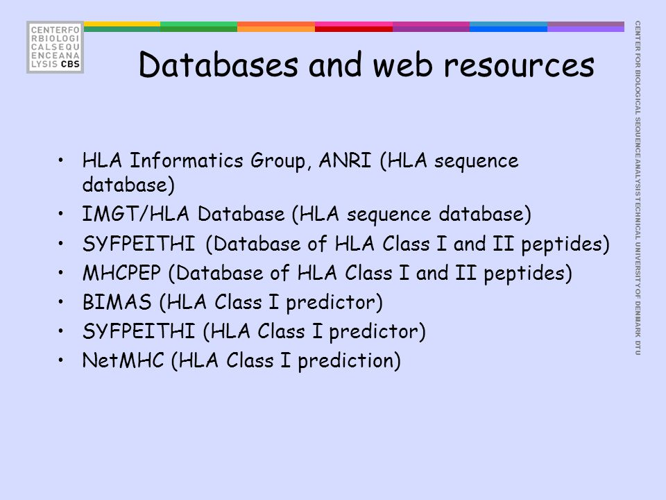 CENTER FOR BIOLOGICAL SEQUENCE ANALYSISTECHNICAL UNIVERSITY OF DENMARK DTU Databases and web resources HLA Informatics Group, ANRI (HLA sequence database) IMGT/HLA Database (HLA sequence database) SYFPEITHI (Database of HLA Class I and II peptides) MHCPEP (Database of HLA Class I and II peptides) BIMAS (HLA Class I predictor) SYFPEITHI (HLA Class I predictor) NetMHC (HLA Class I prediction)