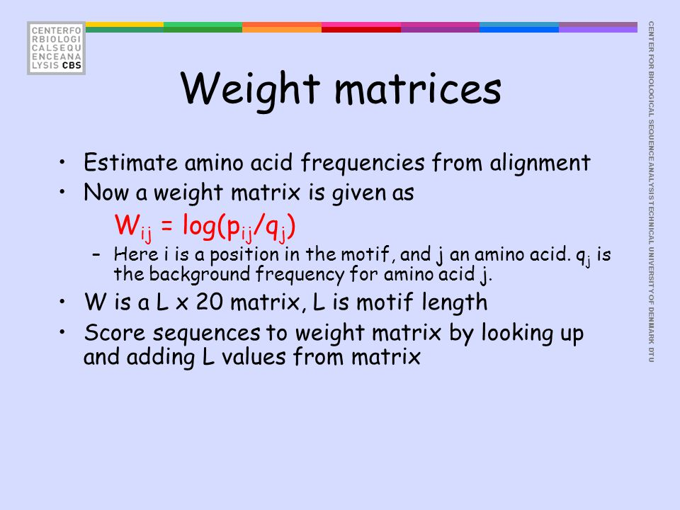 CENTER FOR BIOLOGICAL SEQUENCE ANALYSISTECHNICAL UNIVERSITY OF DENMARK DTU Weight matrices Estimate amino acid frequencies from alignment Now a weight matrix is given as W ij = log(p ij /q j ) –Here i is a position in the motif, and j an amino acid.