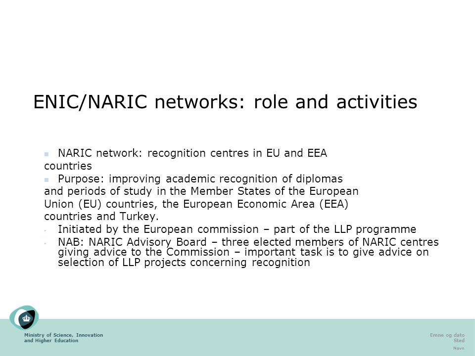 Ministry of Science, Innovation and Higher Education Emne og dato Sted Navn ENIC/NARIC networks: role and activities NARIC network: recognition centres in EU and EEA countries Purpose: improving academic recognition of diplomas and periods of study in the Member States of the European Union (EU) countries, the European Economic Area (EEA) countries and Turkey.